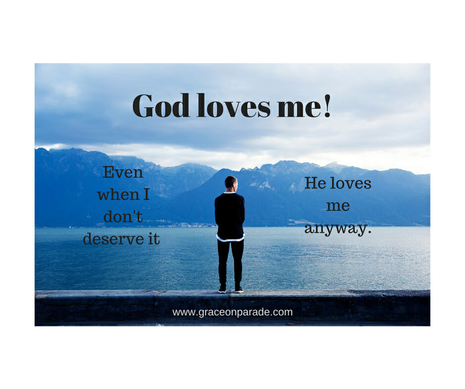 God loves me - whether or not I deserve it.
