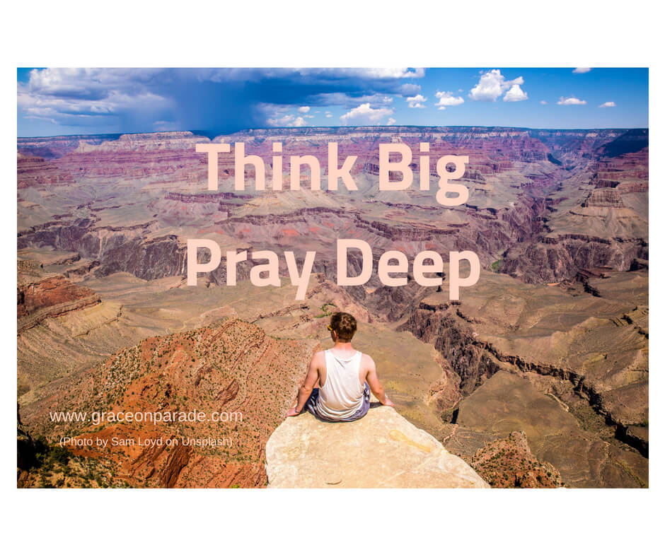 Think Big Pray Deep - Nothing is Impossible With God.