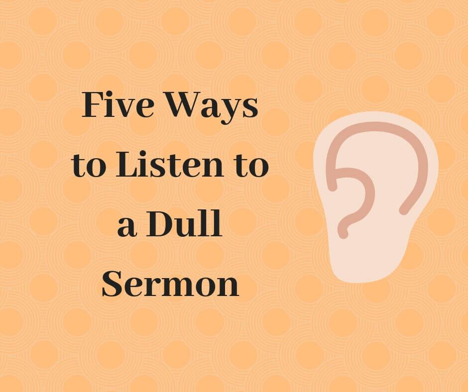 Five ways to listen to a dull sermon.