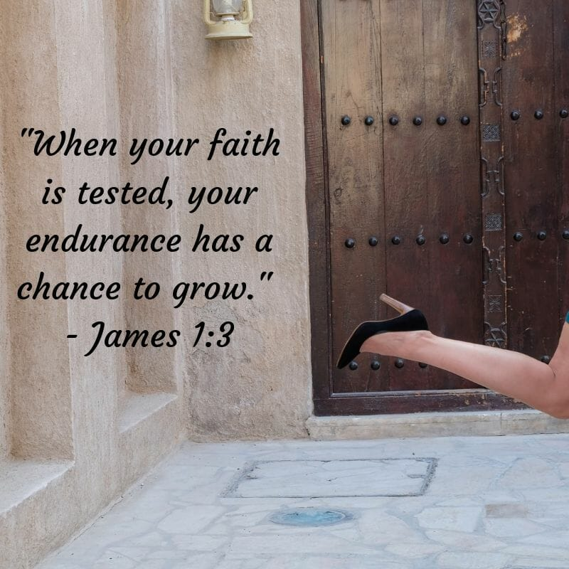 When your faith is tested, your endurance has a chance to grow - James 1:3
