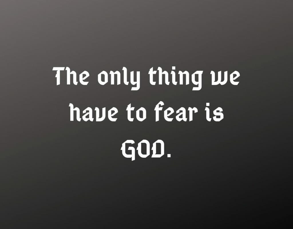 The only thing we have to fear is GOD>
