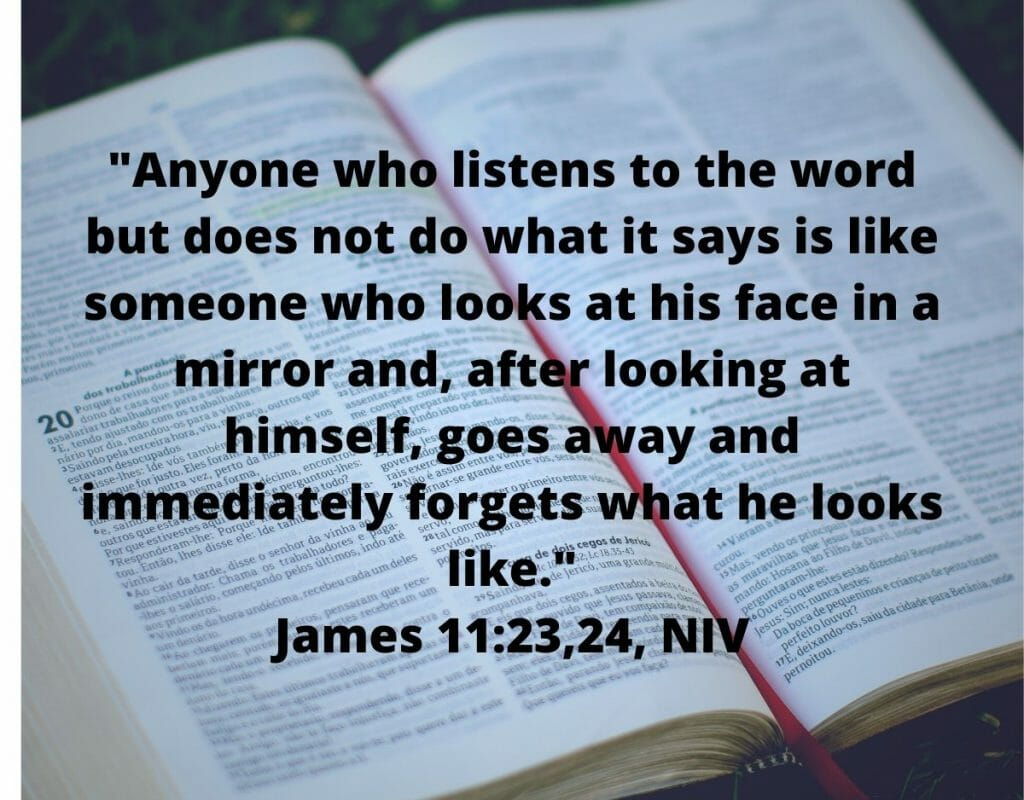 Anyone who listens to the word but does not do what it says is like someone who looks at his face in a mirror. - James 1:23,24