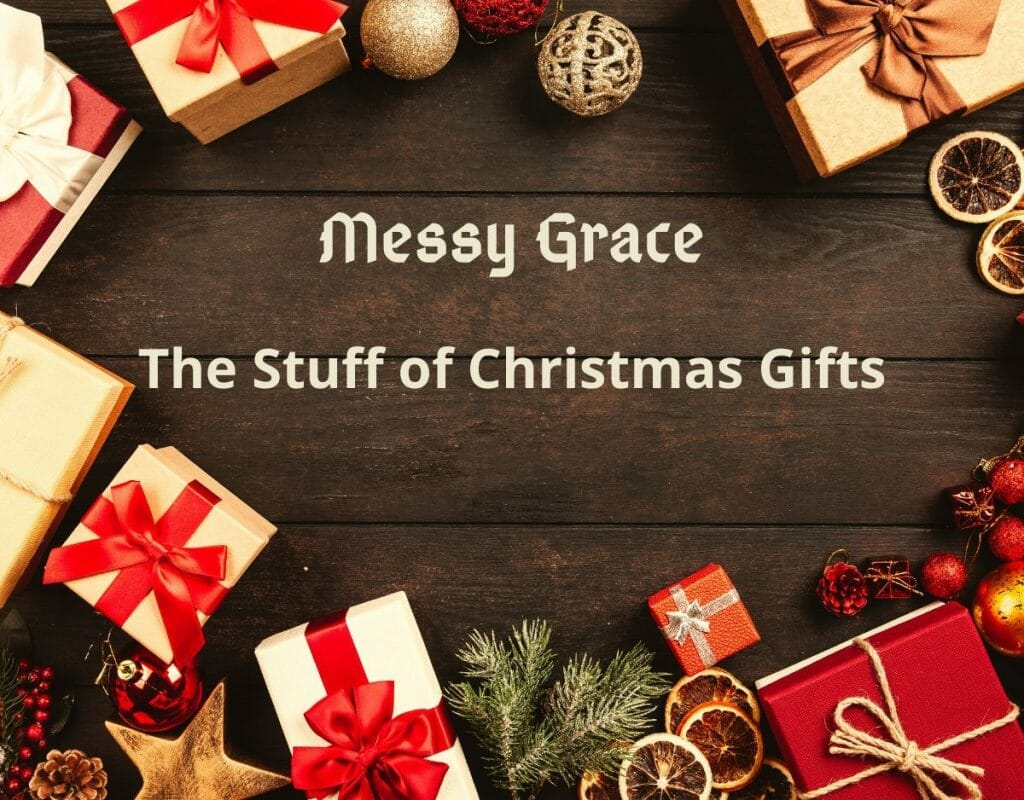 Messy Grace - The Stuff of Christmas Gifts