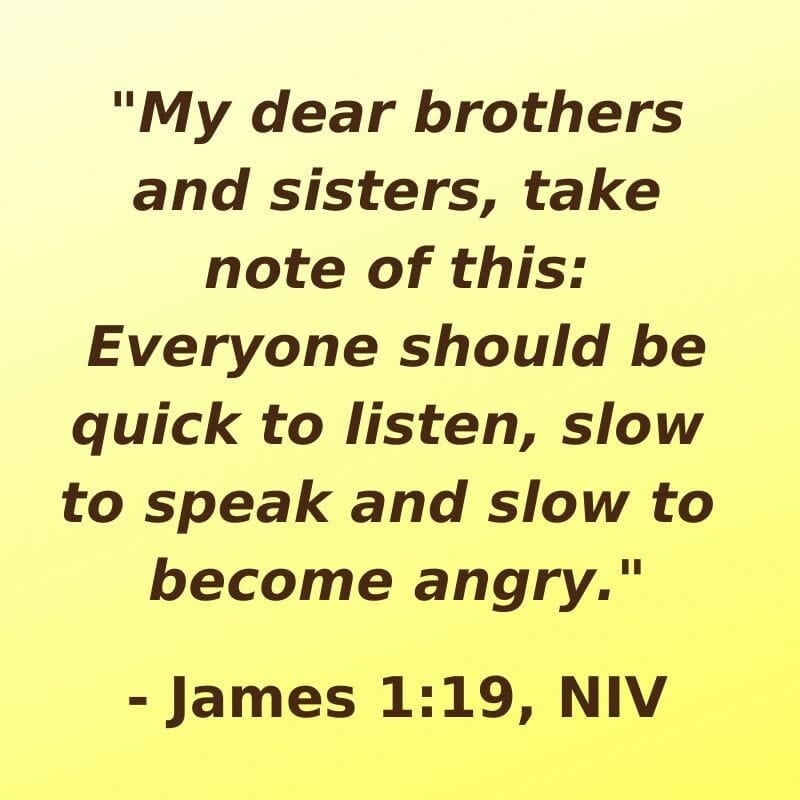 """My dear bothers and sisters, take note of this: Everyone should be quick to listen, slow to speak and slow to become angry."" - James 1:19, NIV"