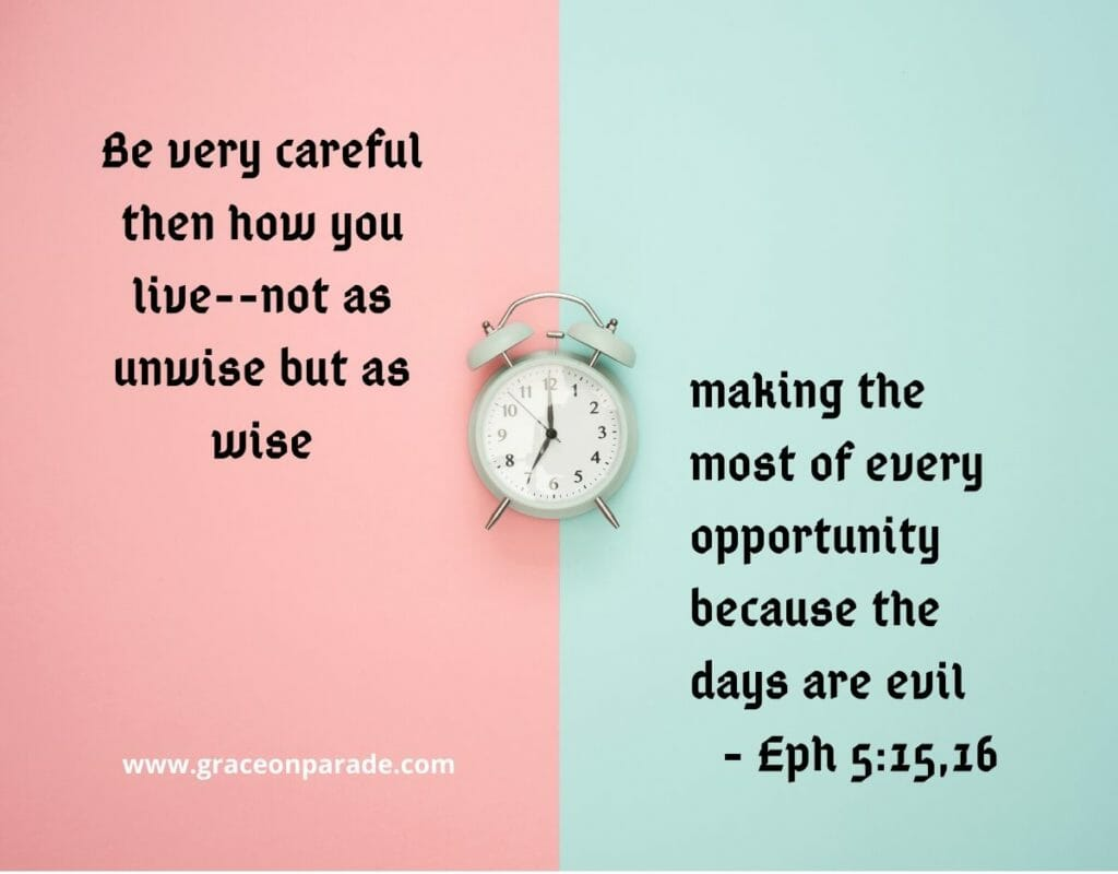 Be very careful then how you live, not as unwise but as wise, making the most of every opportunity because the days are evil - Ephesians 5:15,16