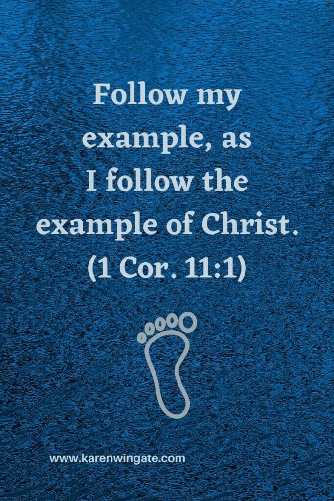 """""""Follow my example as I follow the example of Christ.""""  (1 Cor. 11:1)"""
