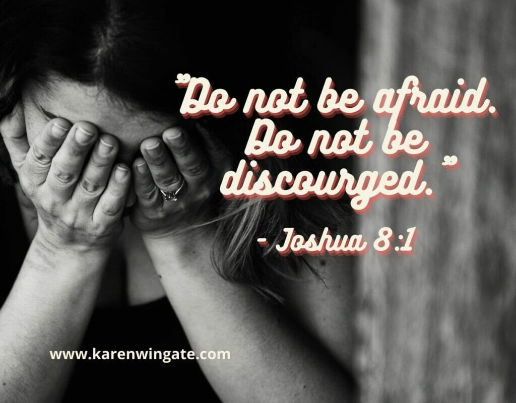 Do not be afraid. Do not be discouraged. Joshua 8:1