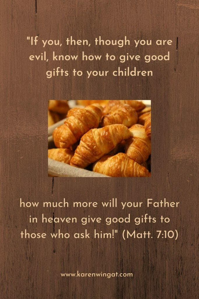 "If you, then, though you are evil, know how to give good gifts to your children, how much more will your Father in heaven give good gifts to those who ask him!"" (Matt.7:10_"