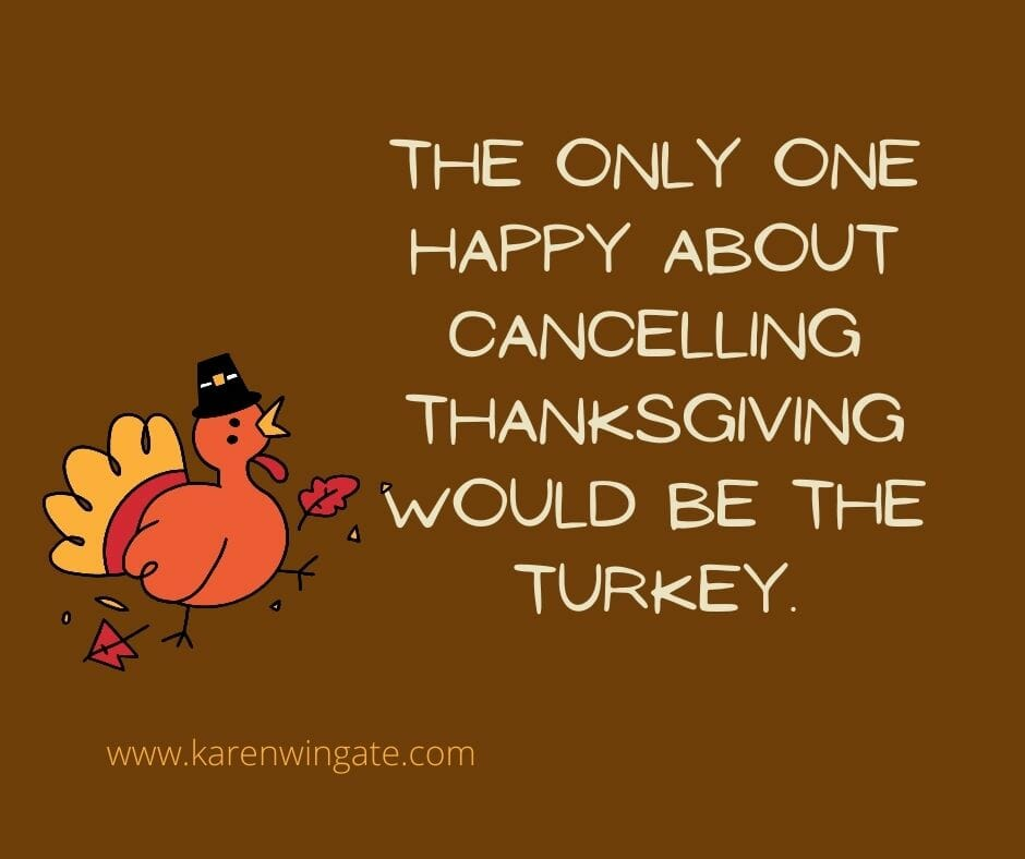 The only one happy about cancelling Thanksgiving would be the turkey.