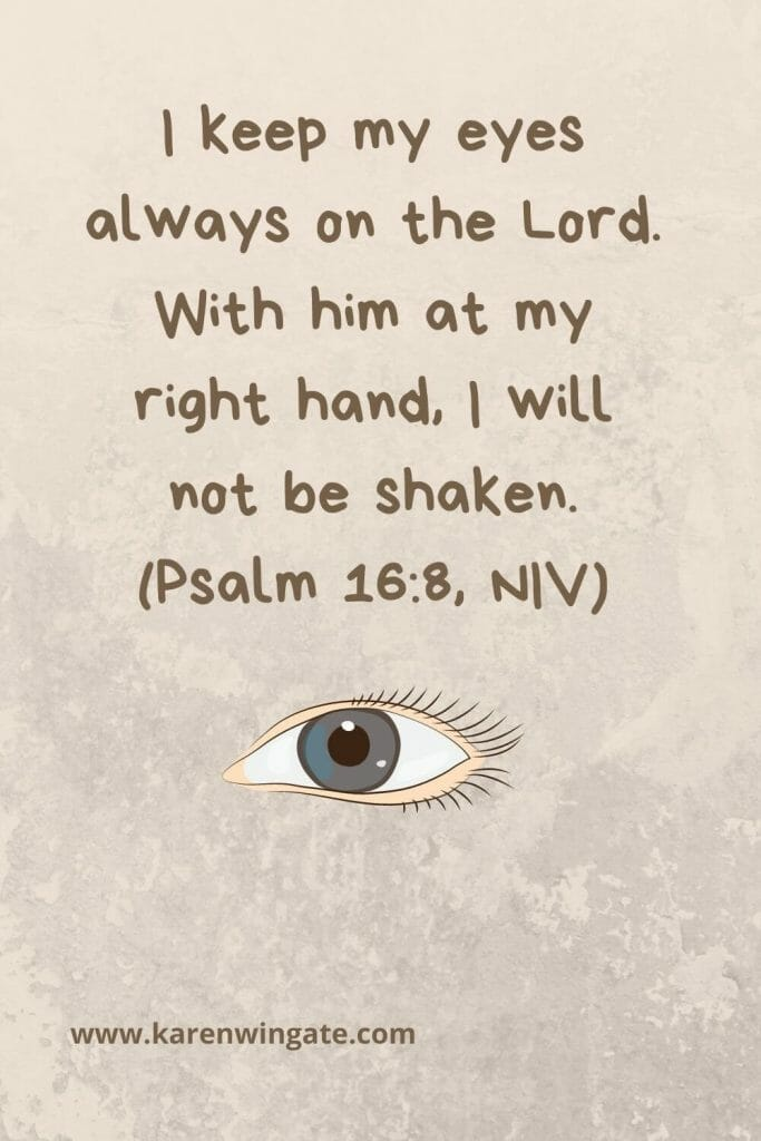 """I keep my eyes always on the Lord. With him at my right hand, I will not be shaken."" (Psalm 16:8, NIV)"