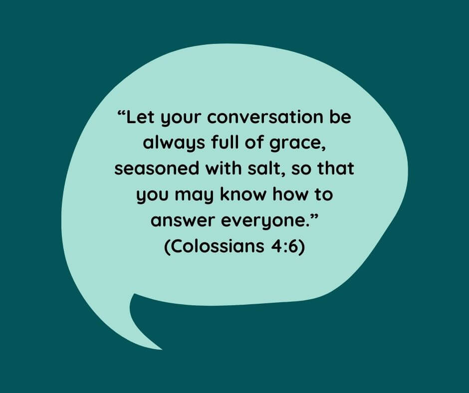 """Let your conversation be always full of grace, seasoned with salt, so that you may know how to answer everyone."" (Colossians 4:6)"