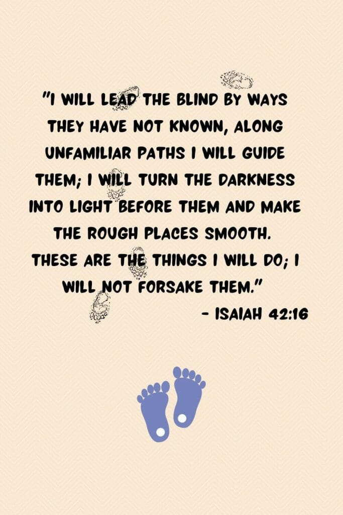 """""""I will lead the blind by ways they have not known, along unfamiliar paths I will guide them; I will turn the darkness into light before them and make the rough places smooth. These are the things I will do; I will not forsake them."""" (Isaiah 42:16)"""
