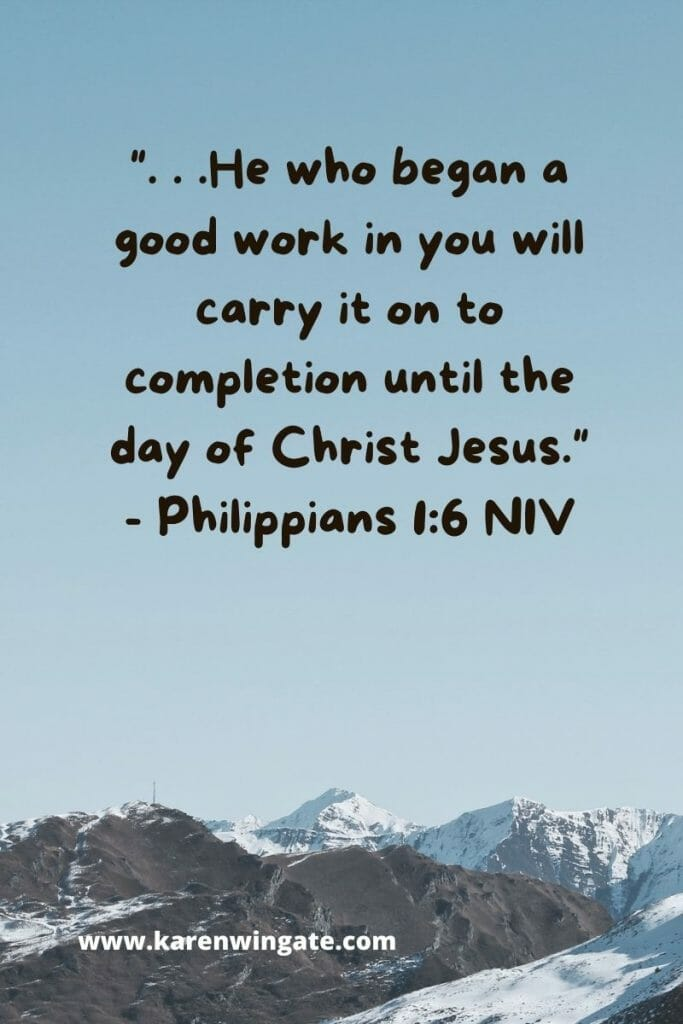""" . . .he who began a good work in you will carry it on to completion until the day of Christ Jesus."" Philippians 1:6 NASB2020"