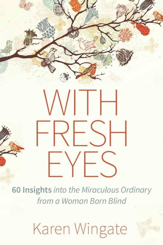 With Fresh Eyes: 60 Inisights into the Miraculously Ordinary from a Woman Born Blind, Karen Wingate